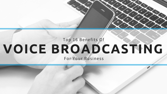 Top 16 Benefits of Voice Broadcasting For Your Business